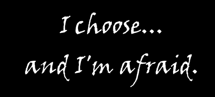 I choose and I'm afraid